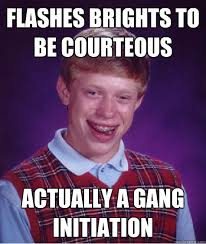 Flashes brights to be courteous actually a gang initiation - Bad ... via Relatably.com