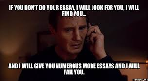 if you dont do your essay i will look for you i will find you  if you dont do your essay i will look for you i