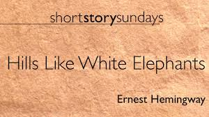 ernest hemingway hills like white elephants ernest hemingway hills like white elephants