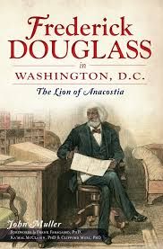 book talks frederick douglass in washington d c the lion of cover frederick douglass in washington dc by john muller the history press oct 2012