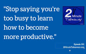 how to be more productive at work ken okel how to get more done at work 2 minute takeaway podcast episode 301 ken