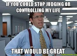 If you could stop judging or controlling my life that would be ... via Relatably.com