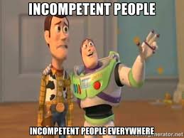 INCOMPETENT PEOPLE INCOMPETENT PEOPLE EVERYWHERE - X, X Everywhere ... via Relatably.com