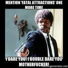 Mention 'Fatal attractions' one more time I dare you! I double ... via Relatably.com