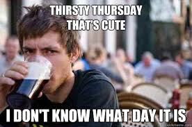 Thirsty Thursday that's cute I don't know what day it is - Lazy ... via Relatably.com
