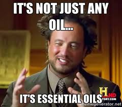 It's not just any oil... It's Essential Oils - Ancient Aliens ... via Relatably.com