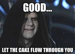good... let the cake flow through you - Emperor Palpatine ... via Relatably.com