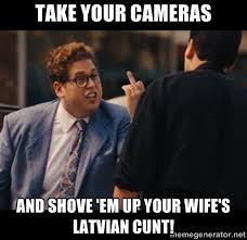 Take your cameras And shove 'em up your wife's latvian cunt ... via Relatably.com