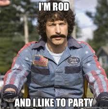 I'M ROD AND I LIKE TO PARTY - Misc - quickmeme via Relatably.com