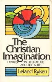 the christian imagination essays on literature and the arts by  the christian imagination essays on literature and ryken leland