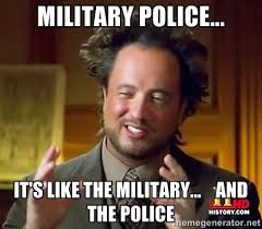 MILITARY POLICE... IT'S LIKE THE MILITARY... AND THE POLICE ... via Relatably.com