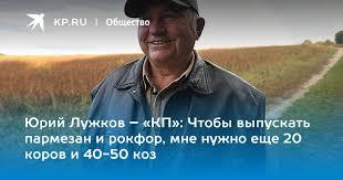 Юрий Лужков – «КП»: Чтобы выпускать пармезан и рокфор, мне ...