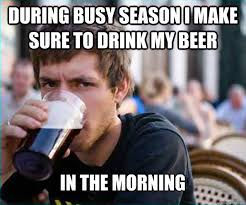 During busy season i make sure to drink my beer in the morning ... via Relatably.com