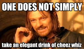 ONE DOES NOT SIMPLY take an elegant drink of cheez whiz - One Does ... via Relatably.com