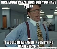 Nice Equal Pay Structure you have there It would be ashamed if ... via Relatably.com