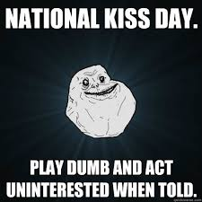National Kiss Day. Play dumb and act uninterested when told ... via Relatably.com