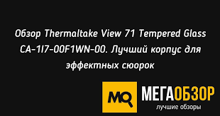 Обзор <b>Thermaltake View 71</b> Tempered Glass CA-1I7-00F1WN-00 ...