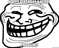 HAPPY BIRTHDAY U NERD! PROBLEM? - Trollface - quickmeme via Relatably.com