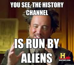 you see, the history channel is run by aliens - Ancient Aliens ... via Relatably.com