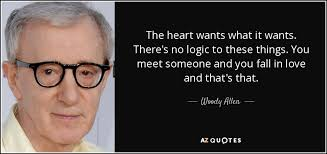 woody allen quote  the heart wants what it wants  there    s no logic    the heart wants what it wants  there    s no logic to these things  you meet