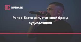 Рэпер Баста запустит свой бренд аудиотехники | Rusbase