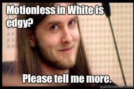 Motionless in White is edgy? Please tell me more. - Condescending ... via Relatably.com
