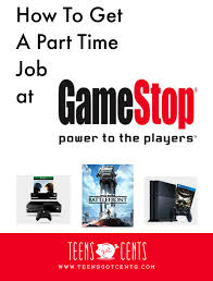 how to get a part time job gamestop teensgotcents how to get a part time job gamestop