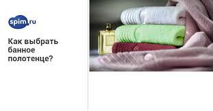 Как выбрать <b>банное полотенце</b>? Все о выборе <b>банного полотенца</b>