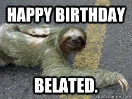 happy Birthday Belated. - Creepy Sloth - quickmeme via Relatably.com