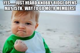 YES…….just heard Knobby Ridge opens May 15th. Way to go MOTR ... via Relatably.com