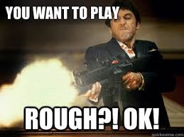 You want to play rough?! OK! - The Best Scarface - quickmeme via Relatably.com