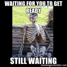 waiting for you to get ready still waiting - Still Waiting   Meme ... via Relatably.com
