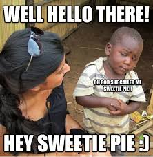 WELL HELLO THERE! HEY SWEETIE PIE :) OH GOD SHE CALLED ME SWEETIE ... via Relatably.com
