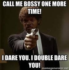 CALL ME BOSSY ONE MORE TIME! I DARE YOU. I DOUBLE DARE YOU ... via Relatably.com