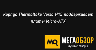 <b>Корпус Thermaltake Versa H15</b> поддерживает платы Micro-ATX ...