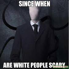 since when are white people scary meme - Slenderman (10580 ... via Relatably.com