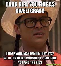 Dang Girl You Fine As Sweetgrass I hope your man would just stay ... via Relatably.com