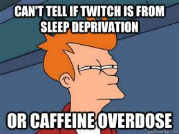 Can't tell if twitch is from sleep deprivation or caffeine ... via Relatably.com
