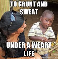 to grunt and sweat under a weary life - Skeptical African Child ... via Relatably.com