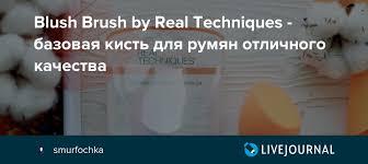 Blush <b>Brush</b> by Real Techniques - <b>базовая кисть</b> для румян ...