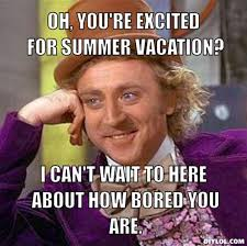 DIYLOL - Oh, you're excited for summer vacation? I can't wait to ... via Relatably.com