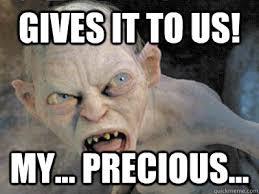 GIVES IT TO US! MY... pRECIOUS... - gollum fiance - quickmeme via Relatably.com