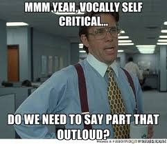 mmm yeah, Vocally self critical... do we need to say part that ... via Relatably.com