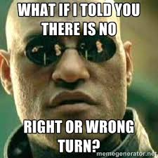 What if I told you there is no right or wrong turn? - What If I ... via Relatably.com