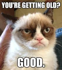 You're Getting old? GOOD. - Good Day Grumpy Cat - quickmeme via Relatably.com