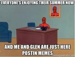 Everyone's enjoying their summer now and me and glen are just here ... via Relatably.com