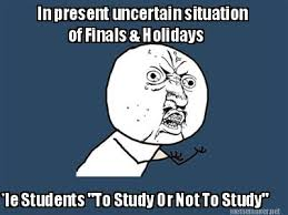 Meme Maker - In present uncertain situation of Finals & Holidays ... via Relatably.com