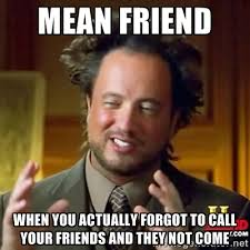 mean friend When you actually forgot to call your friends and they ... via Relatably.com