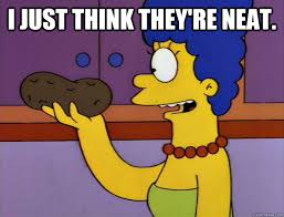 I just think they're neat. - marge potato - quickmeme via Relatably.com