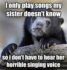 I only play songs my sister doesn't know so i don't have to hear ... via Relatably.com
